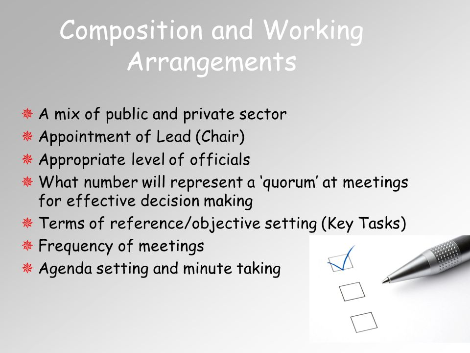 6 Composition and Working Arrangements A mix of public and private sector Appointment of Lead (Chair) Appropriate level of officials What number will represent a quorum at meetings for effective decision making Terms of reference/objective setting (Key Tasks) Frequency of meetings Agenda setting and minute taking