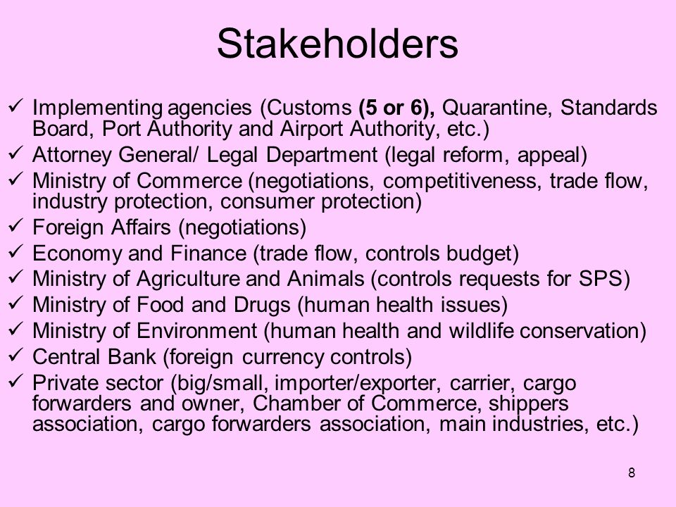 8 Stakeholders Implementing agencies (Customs (5 or 6), Quarantine, Standards Board, Port Authority and Airport Authority, etc.) Attorney General/ Legal Department (legal reform, appeal) Ministry of Commerce (negotiations, competitiveness, trade flow, industry protection, consumer protection) Foreign Affairs (negotiations) Economy and Finance (trade flow, controls budget) Ministry of Agriculture and Animals (controls requests for SPS) Ministry of Food and Drugs (human health issues) Ministry of Environment (human health and wildlife conservation) Central Bank (foreign currency controls) Private sector (big/small, importer/exporter, carrier, cargo forwarders and owner, Chamber of Commerce, shippers association, cargo forwarders association, main industries, etc.)