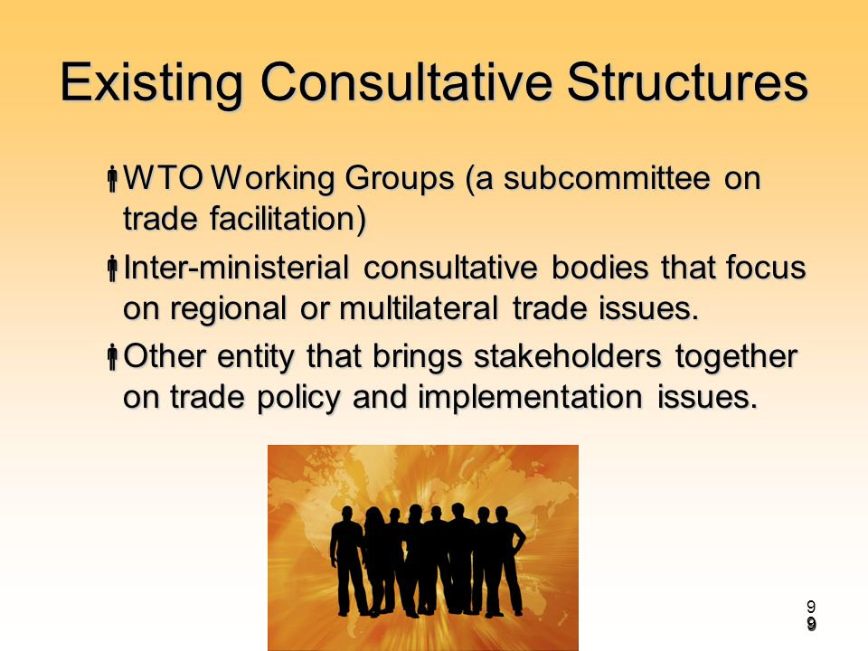 9 Existing Consultative Structures WTO Working Groups (a subcommittee on trade facilitation) WTO Working Groups (a subcommittee on trade facilitation) Inter-ministerial consultative bodies that focus on regional or multilateral trade issues.