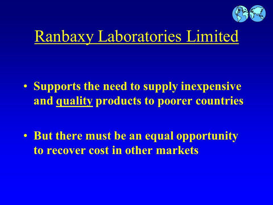 Ranbaxy Laboratories Limited Supports the need to supply inexpensive and quality products to poorer countries But there must be an equal opportunity to recover cost in other markets