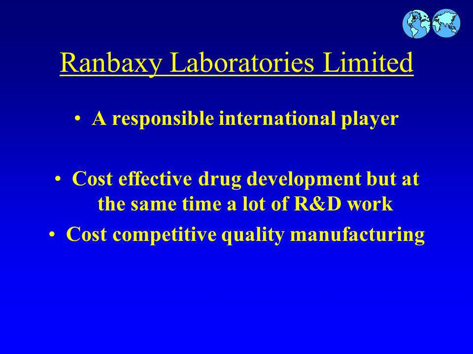 Ranbaxy Laboratories Limited A responsible international player Cost effective drug development but at the same time a lot of R&D work Cost competitive quality manufacturing