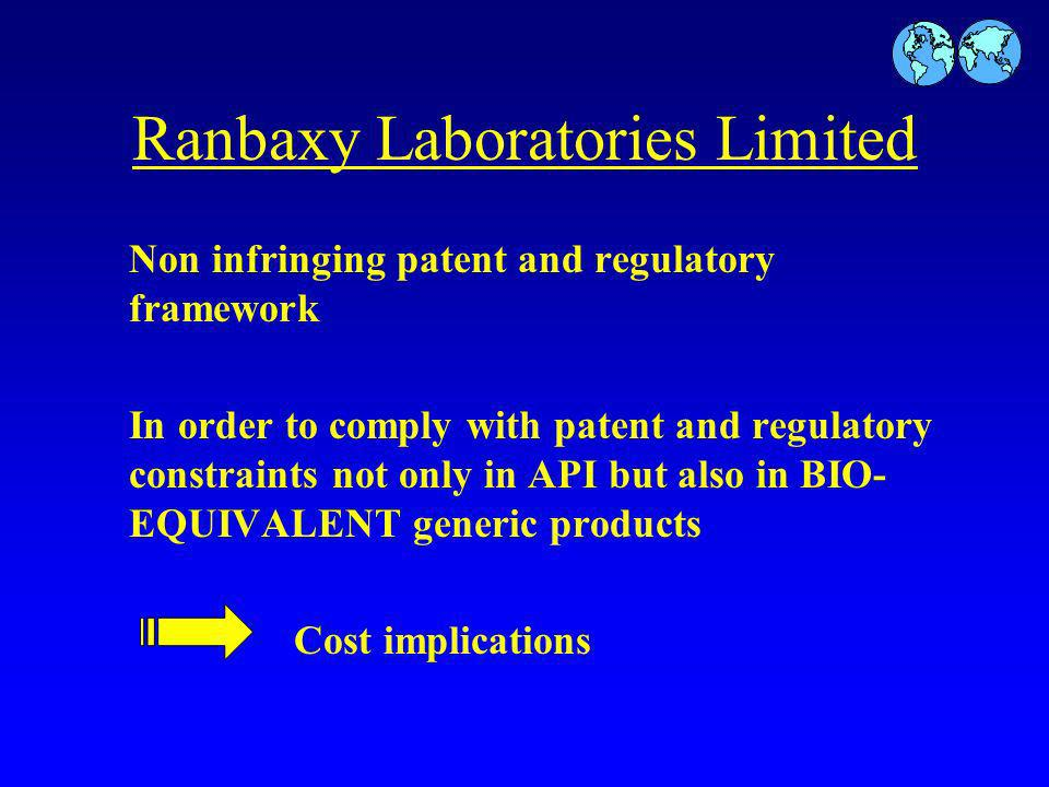Ranbaxy Laboratories Limited Non infringing patent and regulatory framework In order to comply with patent and regulatory constraints not only in API but also in BIO- EQUIVALENT generic products Cost implications