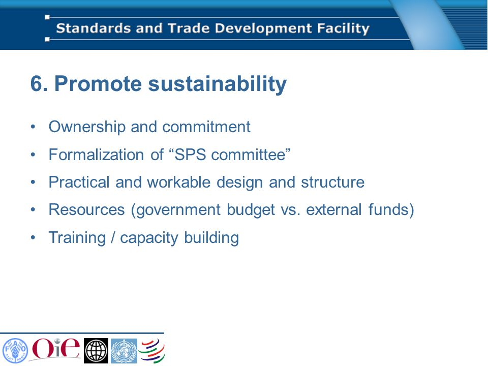 6. Promote sustainability Ownership and commitment Formalization of SPS committee Practical and workable design and structure Resources (government bu