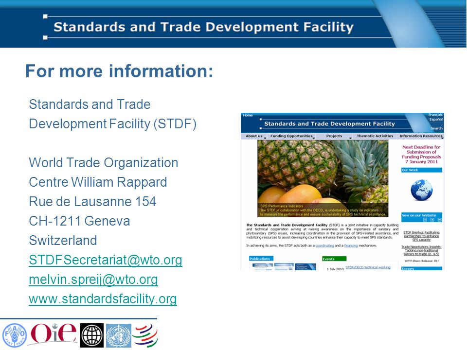 For more information: Standards and Trade Development Facility (STDF) World Trade Organization Centre William Rappard Rue de Lausanne 154 CH-1211 Geneva Switzerland STDFSecretariat@wto.org melvin.spreij@wto.org www.standardsfacility.org