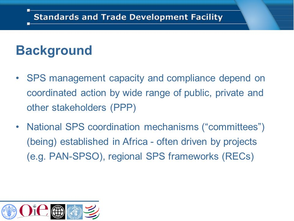 Background SPS management capacity and compliance depend on coordinated action by wide range of public, private and other stakeholders (PPP) National SPS coordination mechanisms (committees) (being) established in Africa - often driven by projects (e.g.