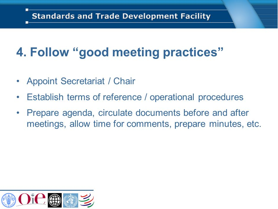 4. Follow good meeting practices Appoint Secretariat / Chair Establish terms of reference / operational procedures Prepare agenda, circulate documents