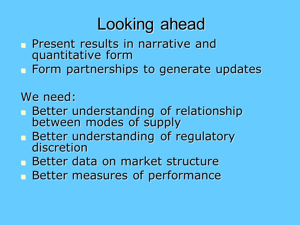 Looking ahead Present results in narrative and quantitative form Present results in narrative and quantitative form Form partnerships to generate updates Form partnerships to generate updates We need: Better understanding of relationship between modes of supply Better understanding of relationship between modes of supply Better understanding of regulatory discretion Better understanding of regulatory discretion Better data on market structure Better data on market structure Better measures of performance Better measures of performance