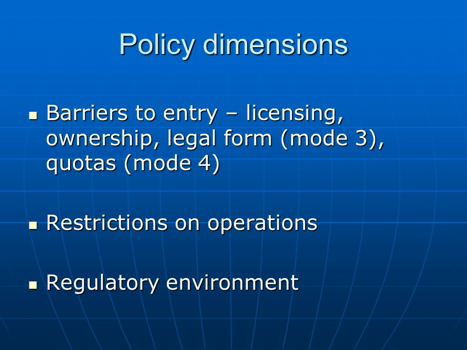 Policy dimensions Barriers to entry – licensing, ownership, legal form (mode 3), quotas (mode 4) Barriers to entry – licensing, ownership, legal form (mode 3), quotas (mode 4) Restrictions on operations Restrictions on operations Regulatory environment Regulatory environment