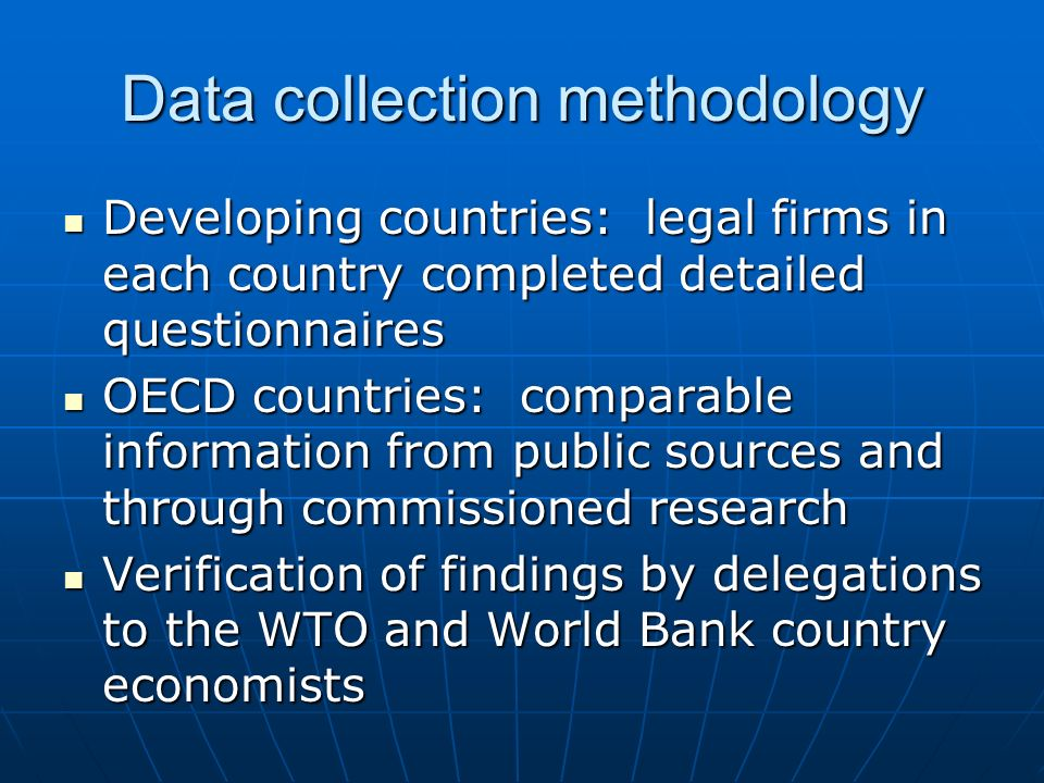 Data collection methodology Developing countries: legal firms in each country completed detailed questionnaires Developing countries: legal firms in each country completed detailed questionnaires OECD countries: comparable information from public sources and through commissioned research OECD countries: comparable information from public sources and through commissioned research Verification of findings by delegations to the WTO and World Bank country economists Verification of findings by delegations to the WTO and World Bank country economists