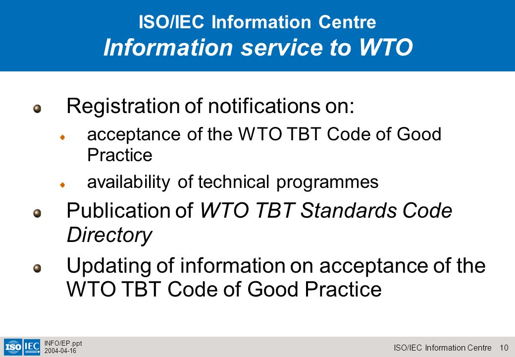 10ISO/IEC Information Centre INFO/EP.ppt 2004-04-16 Registration of notifications on: acceptance of the WTO TBT Code of Good Practice availability of technical programmes Publication of WTO TBT Standards Code Directory Updating of information on acceptance of the WTO TBT Code of Good Practice Information service to WTO ISO/IEC Information Centre Information service to WTO