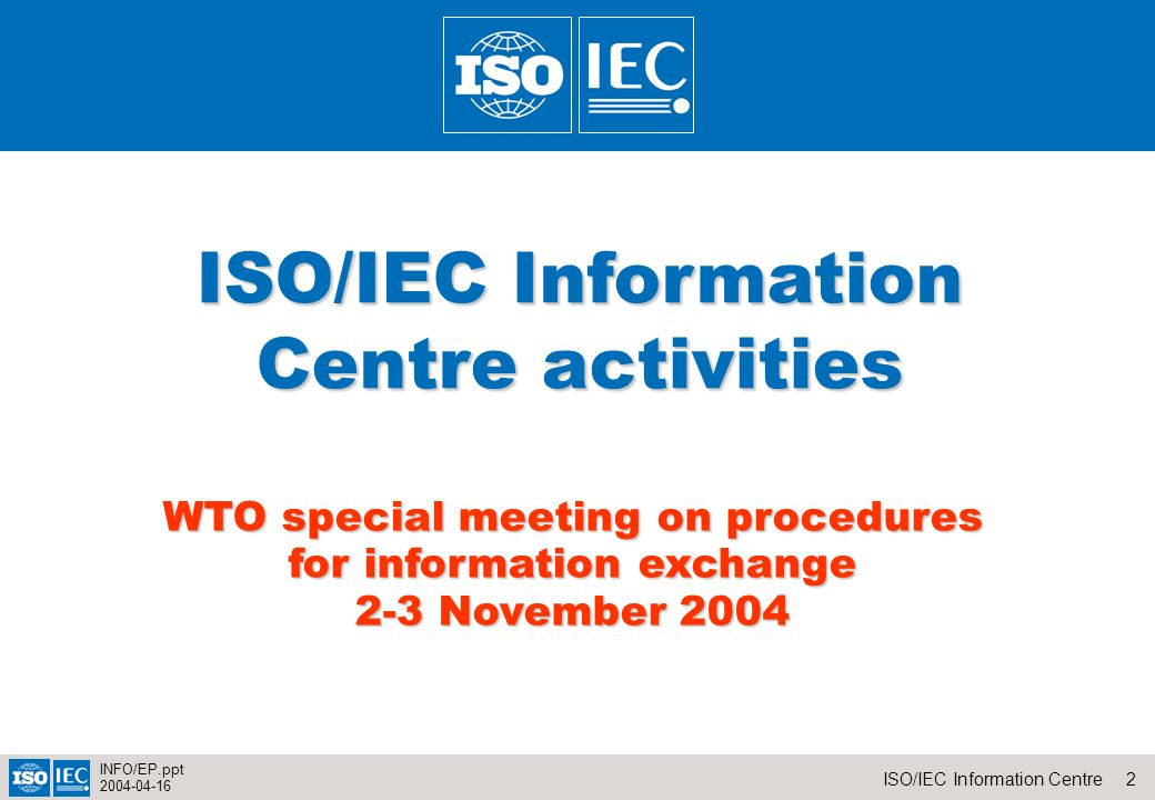 2ISO/IEC Information Centre INFO/EP.ppt 2004-04-16 ISO/IEC Information Centre activities WTO special meeting on procedures for information exchange 2-3 November 2004