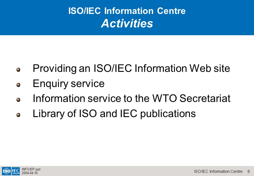 6ISO/IEC Information Centre INFO/EP.ppt ISO/IEC Information Centre Activities Providing an ISO/IEC Information Web site Enquiry service Information service to the WTO Secretariat Library of ISO and IEC publications