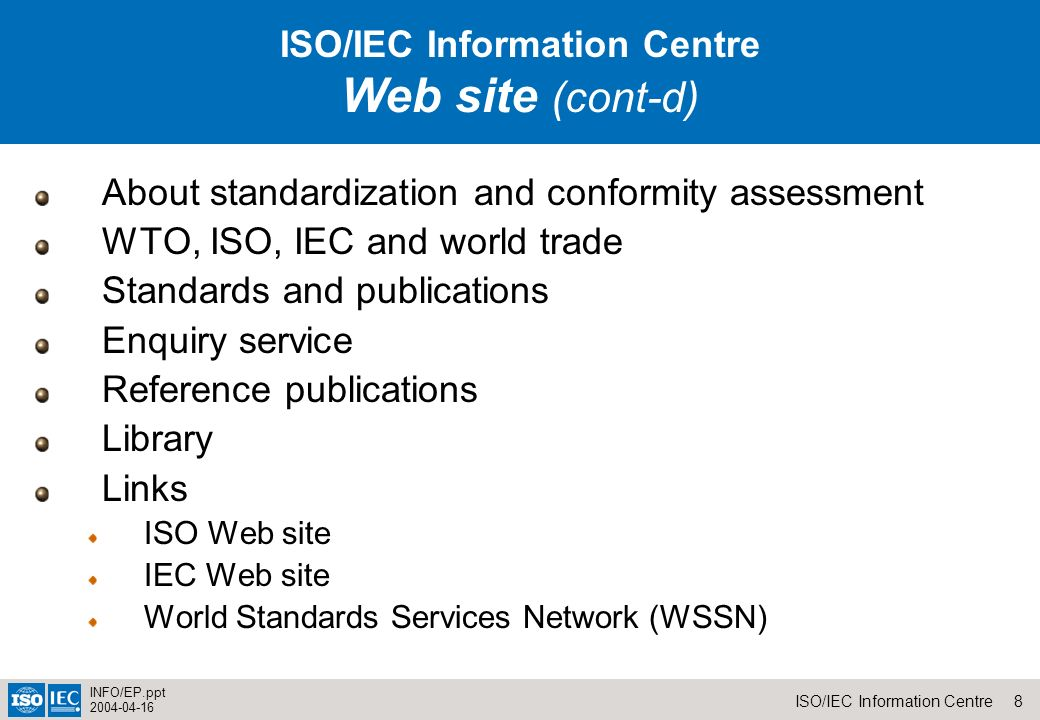 8ISO/IEC Information Centre INFO/EP.ppt ISO I About standardization and conformity assessment WTO, ISO, IEC and world trade Standards and publications Enquiry service Reference publications Library Links ISO Web site IEC Web site World Standards Services Network (WSSN) ISO/IEC Information Centre Web site (cont-d)