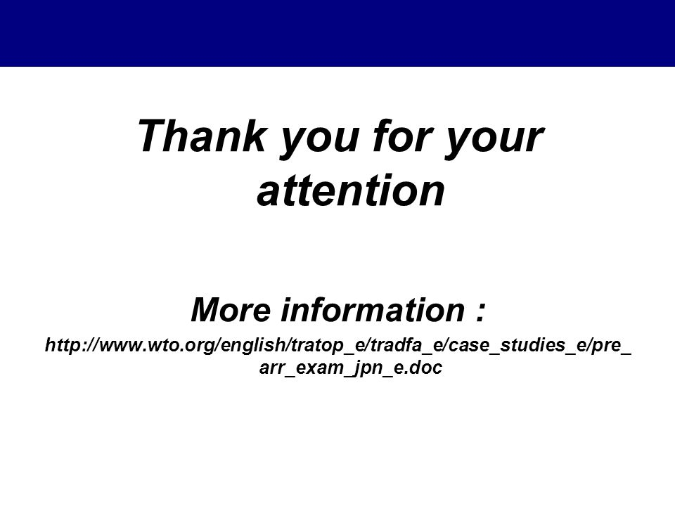 Thank you for your attention More information : http://www.wto.org/english/tratop_e/tradfa_e/case_studies_e/pre_ arr_exam_jpn_e.doc