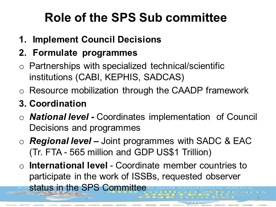 Role of the SPS Sub committee 1.Implement Council Decisions 2.Formulate programmes o Partnerships with specialized technical/scientific institutions (CABI, KEPHIS, SADCAS) o Resource mobilization through the CAADP framework 3.Coordination o National level - Coordinates implementation of Council Decisions and programmes o Regional level – Joint programmes with SADC & EAC (Tr.