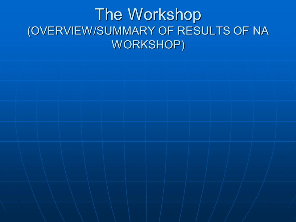 The Workshop (OVERVIEW/SUMMARY OF RESULTS OF NA WORKSHOP)