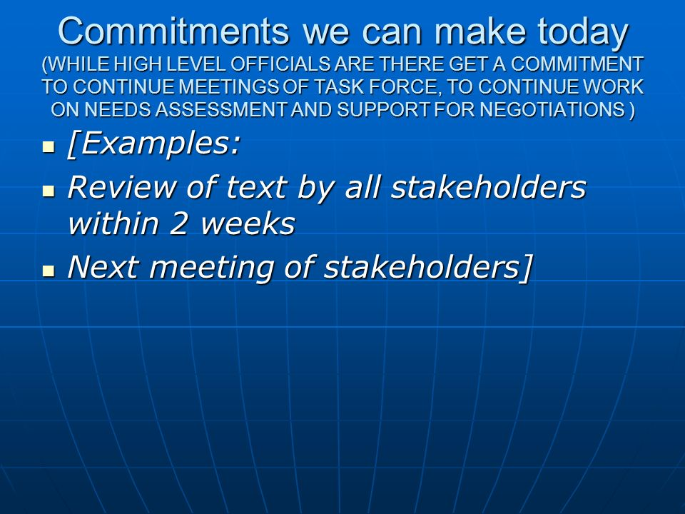 Commitments we can make today (WHILE HIGH LEVEL OFFICIALS ARE THERE GET A COMMITMENT TO CONTINUE MEETINGS OF TASK FORCE, TO CONTINUE WORK ON NEEDS ASS