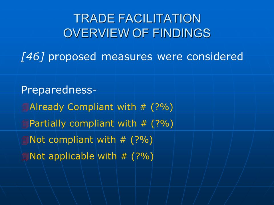 TRADE FACILITATION OVERVIEW OF FINDINGS [46] proposed measures were considered Preparedness- Already Compliant with # (?%) Partially compliant with #