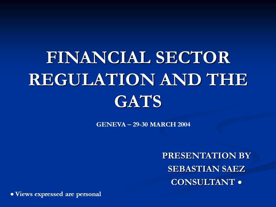 FINANCIAL SECTOR REGULATION AND THE GATS PRESENTATION BY SEBASTIAN SAEZ CONSULTANT CONSULTANT Views expressed are personal GENEVA – 29-30 MARCH 2004