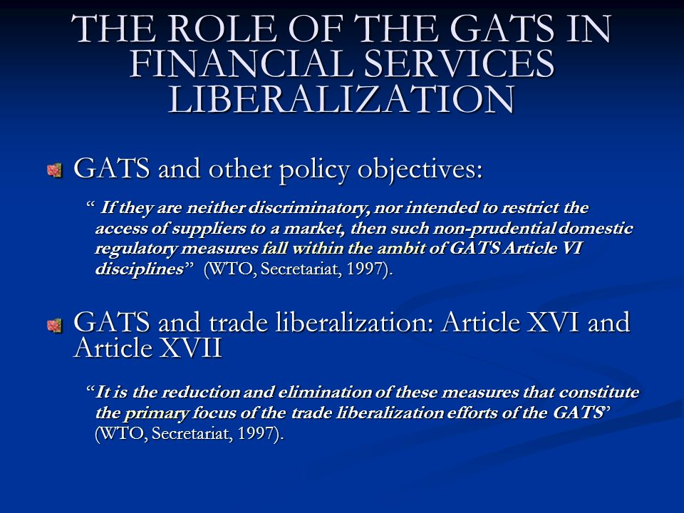 THE ROLE OF THE GATS IN FINANCIAL SERVICES LIBERALIZATION GATS and other policy objectives: If they are neither discriminatory, nor intended to restrict the access of suppliers to a market, then such non-prudential domestic regulatory measures fall within the ambit of GATS Article VI disciplines (WTO, Secretariat, 1997).
