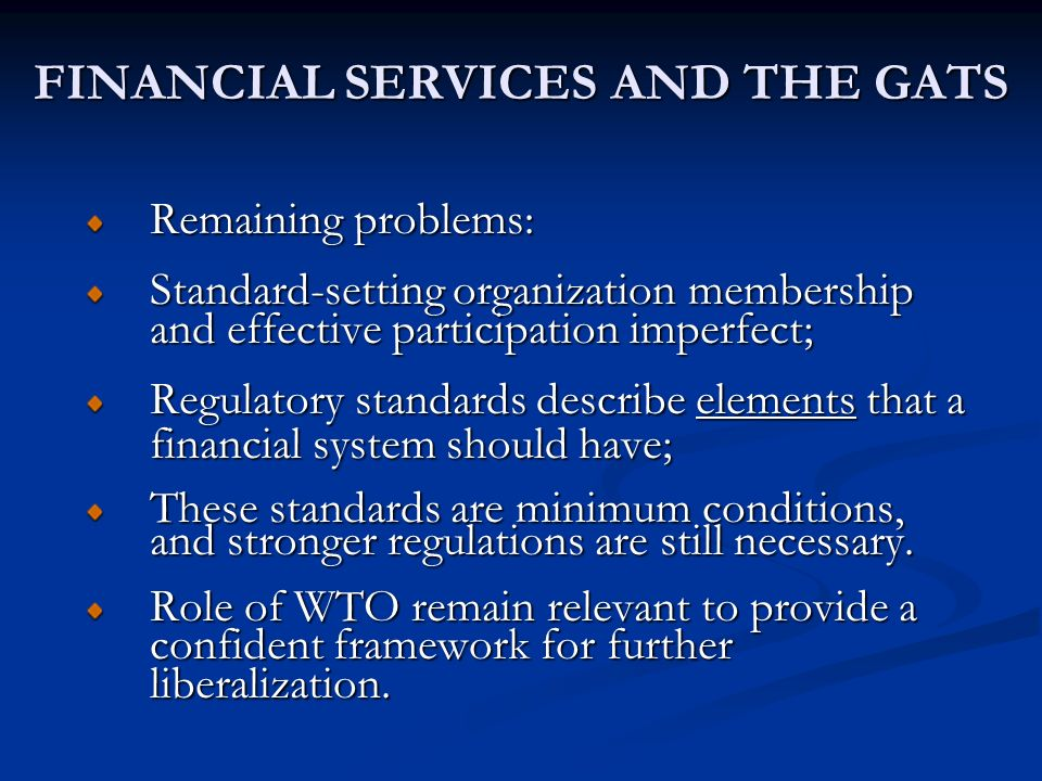 FINANCIAL SERVICES AND THE GATS Remaining problems: Standard-setting organization membership and effective participation imperfect; Regulatory standards describe elements that a financial system should have; These standards are minimum conditions, and stronger regulations are still necessary.