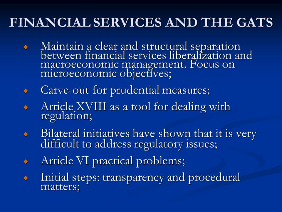 FINANCIAL SERVICES AND THE GATS Maintain a clear and structural separation between financial services liberalization and macroeconomic management. Foc