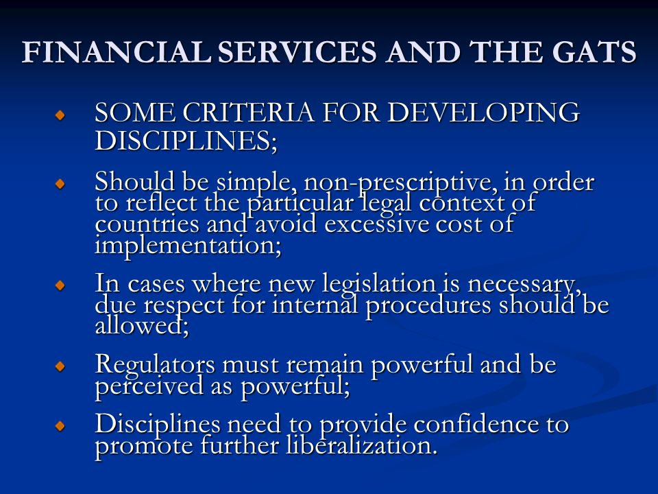 FINANCIAL SERVICES AND THE GATS SOME CRITERIA FOR DEVELOPING DISCIPLINES; Should be simple, non-prescriptive, in order to reflect the particular legal context of countries and avoid excessive cost of implementation; In cases where new legislation is necessary, due respect for internal procedures should be allowed; Regulators must remain powerful and be perceived as powerful; Disciplines need to provide confidence to promote further liberalization.