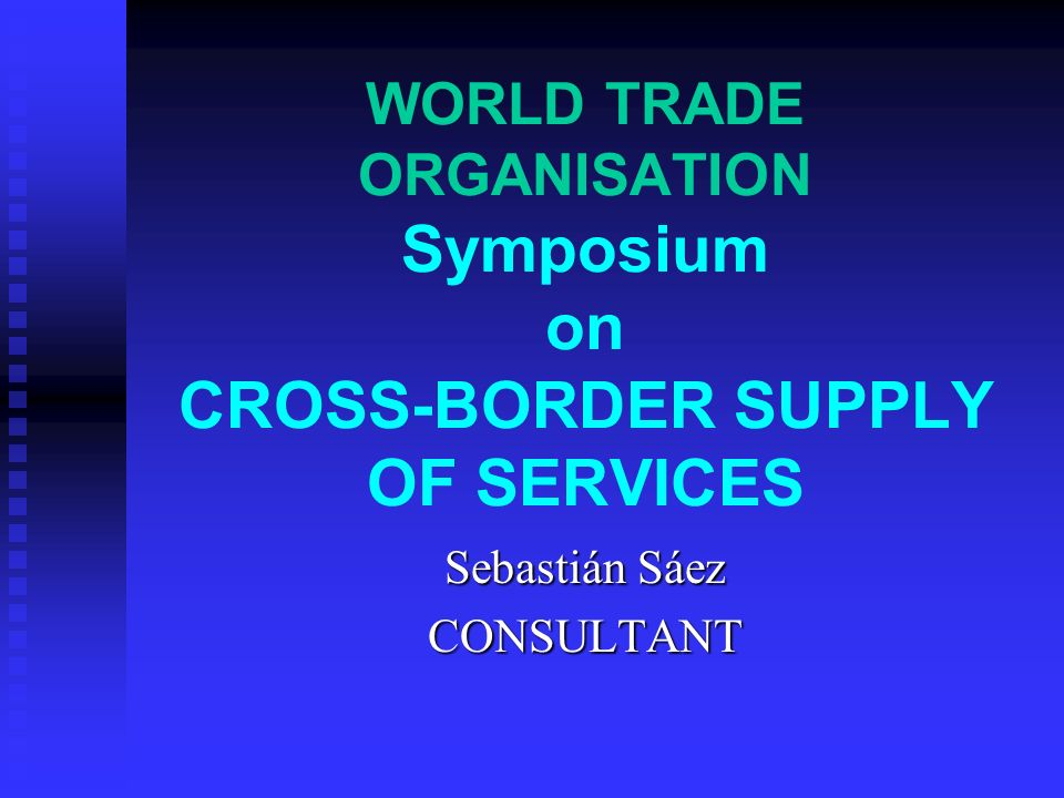 WORLD TRADE ORGANISATION Symposium on CROSS-BORDER SUPPLY OF SERVICES Sebastián Sáez CONSULTANT