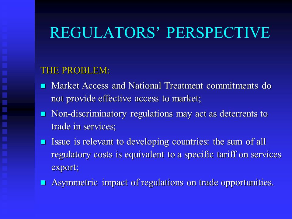 REGULATORS PERSPECTIVE THE PROBLEM: Market Access and National Treatment commitments do not provide effective access to market; Market Access and National Treatment commitments do not provide effective access to market; Non-discriminatory regulations may act as deterrents to trade in services; Non-discriminatory regulations may act as deterrents to trade in services; Issue is relevant to developing countries: the sum of all regulatory costs is equivalent to a specific tariff on services export; Issue is relevant to developing countries: the sum of all regulatory costs is equivalent to a specific tariff on services export; Asymmetric impact of regulations on trade opportunities.