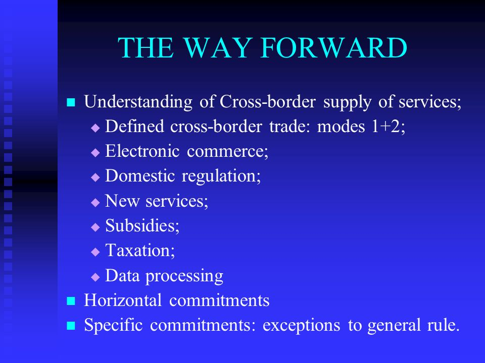 THE WAY FORWARD Understanding of Cross-border supply of services; Defined cross-border trade: modes 1+2; Electronic commerce; Domestic regulation; New services; Subsidies; Taxation; Data processing Horizontal commitments Specific commitments: exceptions to general rule.