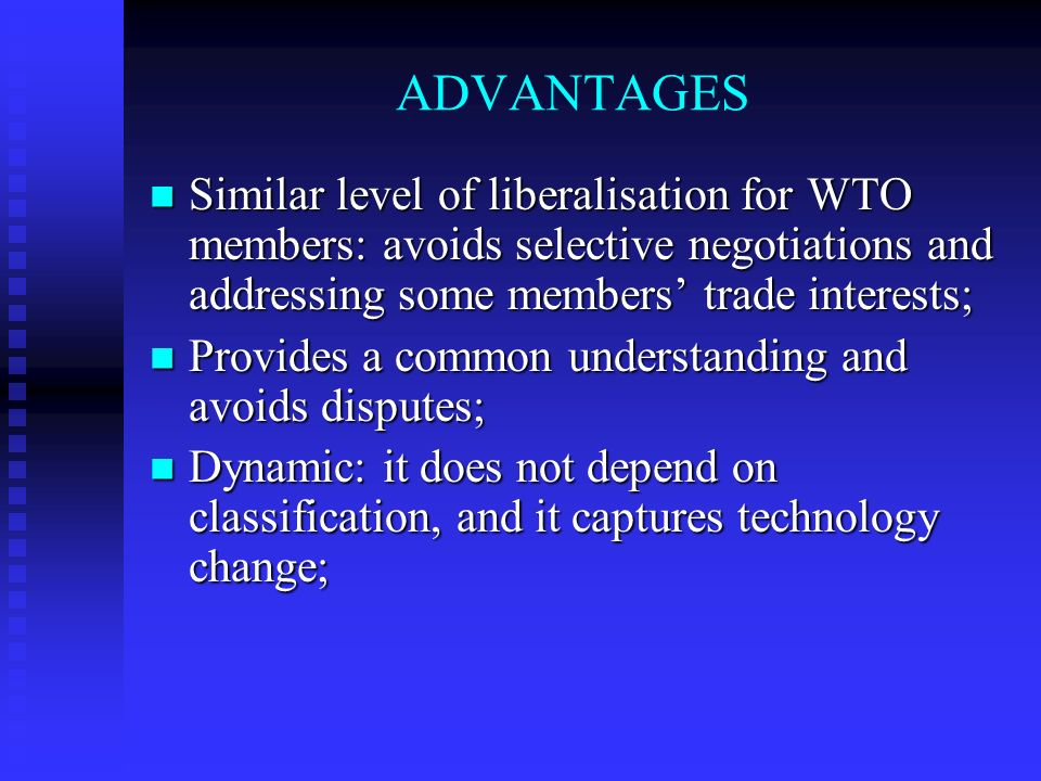 ADVANTAGES Similar level of liberalisation for WTO members: avoids selective negotiations and addressing some members trade interests; Similar level of liberalisation for WTO members: avoids selective negotiations and addressing some members trade interests; Provides a common understanding and avoids disputes; Provides a common understanding and avoids disputes; Dynamic: it does not depend on classification, and it captures technology change; Dynamic: it does not depend on classification, and it captures technology change;