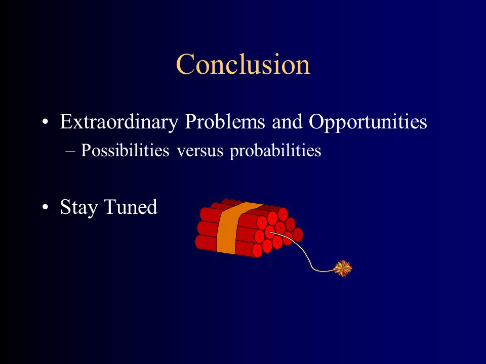 Conclusion Extraordinary Problems and Opportunities –Possibilities versus probabilities Stay Tuned