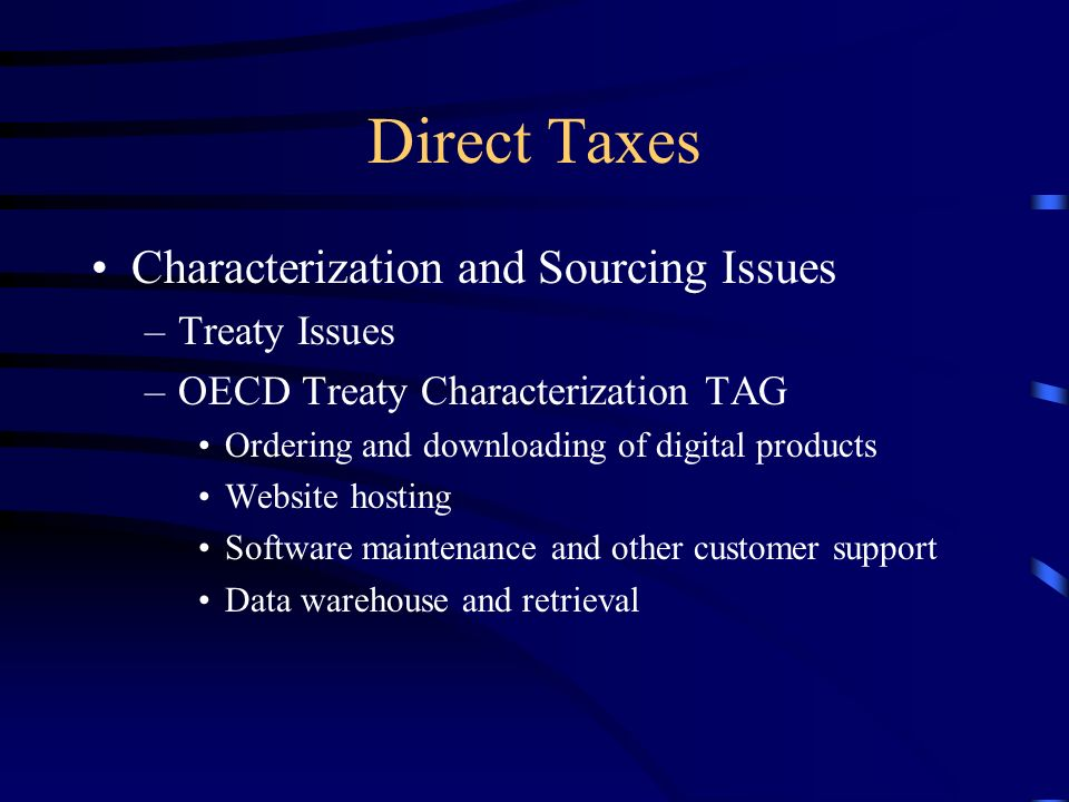 Direct Taxes Characterization and Sourcing Issues –Treaty Issues –OECD Treaty Characterization TAG Ordering and downloading of digital products Website hosting Software maintenance and other customer support Data warehouse and retrieval