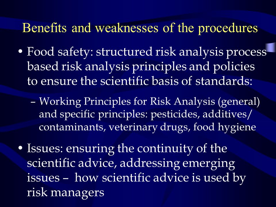 Benefits and weaknesses of the procedures Food safety: structured risk analysis process based risk analysis principles and policies to ensure the scientific basis of standards: –Working Principles for Risk Analysis (general) and specific principles: pesticides, additives/ contaminants, veterinary drugs, food hygiene Issues: ensuring the continuity of the scientific advice, addressing emerging issues – how scientific advice is used by risk managers