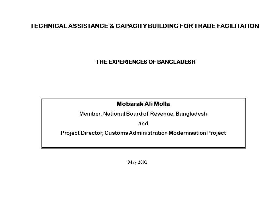 TECHNICAL ASSISTANCE & CAPACITY BUILDING FOR TRADE FACILITATION THE EXPERIENCES OF BANGLADESH Mobarak Ali Molla Member, National Board of Revenue, Ban