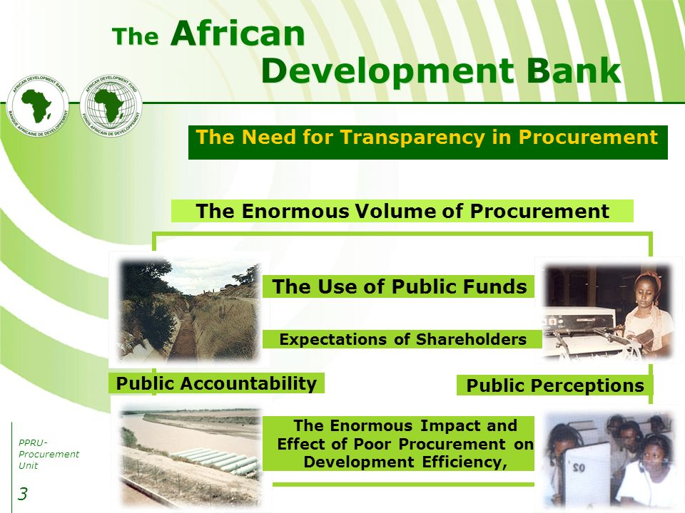PPRU- Procurement Unit Development Bank African The 3 The Need for Transparency in Procurement The Enormous Volume of Procurement Public Accountability Public Perceptions The Enormous Impact and Effect of Poor Procurement on Development Efficiency, The Use of Public Funds Expectations of Shareholders