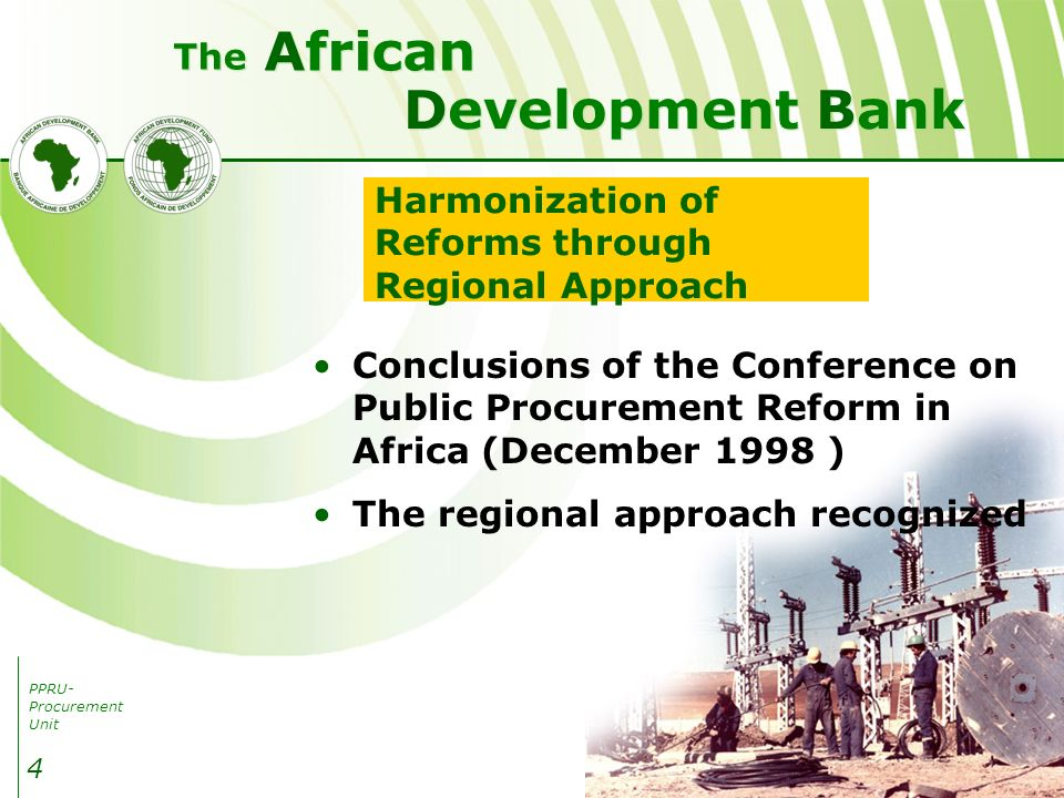 PPRU- Procurement Unit Development Bank African The 4 Harmonization of Reforms through Regional Approach Conclusions of the Conference on Public Procurement Reform in Africa (December 1998 ) The regional approach recognized