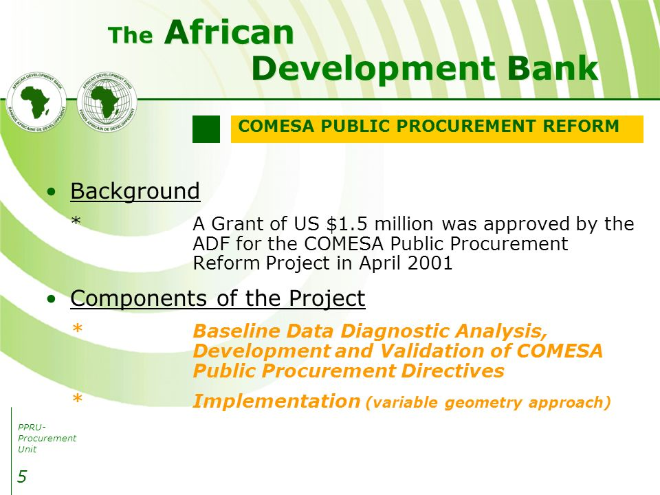 PPRU- Procurement Unit Development Bank African The 5 Background *A Grant of US $1.5 million was approved by the ADF for the COMESA Public Procurement Reform Project in April 2001 Components of the Project *Baseline Data Diagnostic Analysis, Development and Validation of COMESA Public Procurement Directives *Implementation (variable geometry approach) COMESA PUBLIC PROCUREMENT REFORM