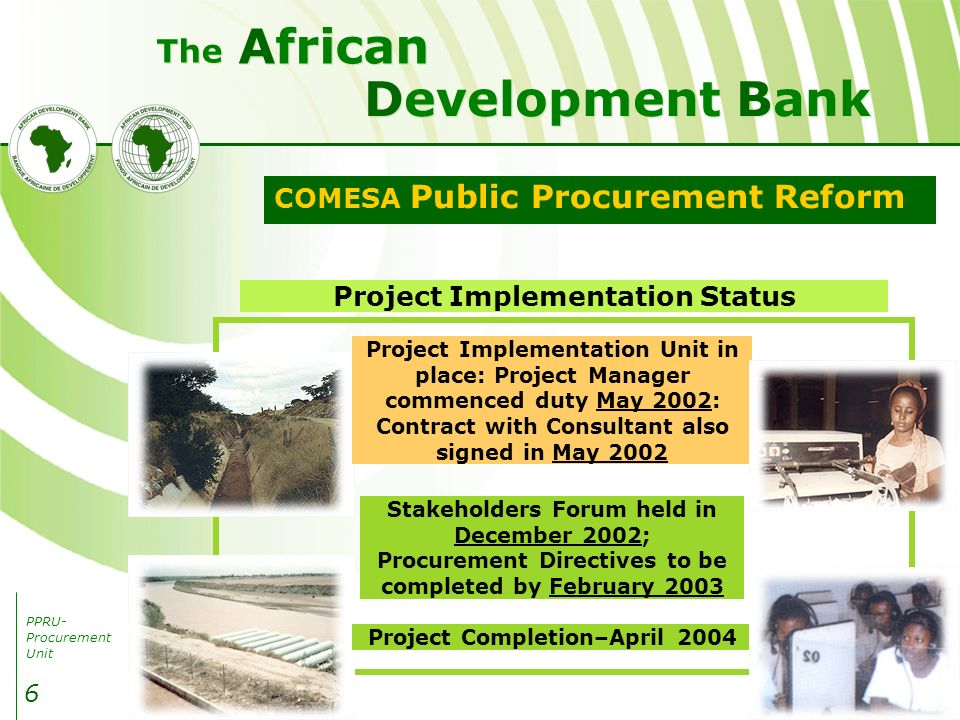 PPRU- Procurement Unit Development Bank African The 6 COMESA Public Procurement Reform Project Implementation Status Project Completion–April 2004 Project Implementation Unit in place: Project Manager commenced duty May 2002: Contract with Consultant also signed in May 2002 Stakeholders Forum held in December 2002; Procurement Directives to be completed by February 2003
