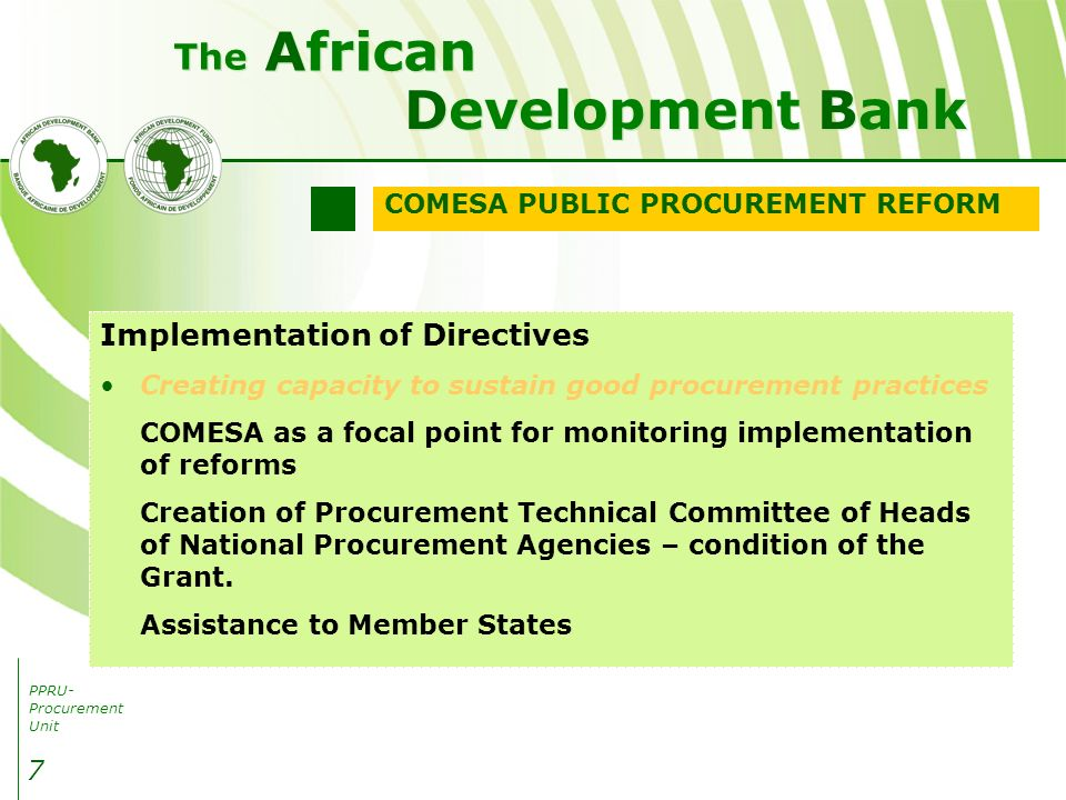 PPRU- Procurement Unit Development Bank African The 7 Implementation of Directives Creating capacity to sustain good procurement practices COMESA as a focal point for monitoring implementation of reforms Creation of Procurement Technical Committee of Heads of National Procurement Agencies – condition of the Grant.