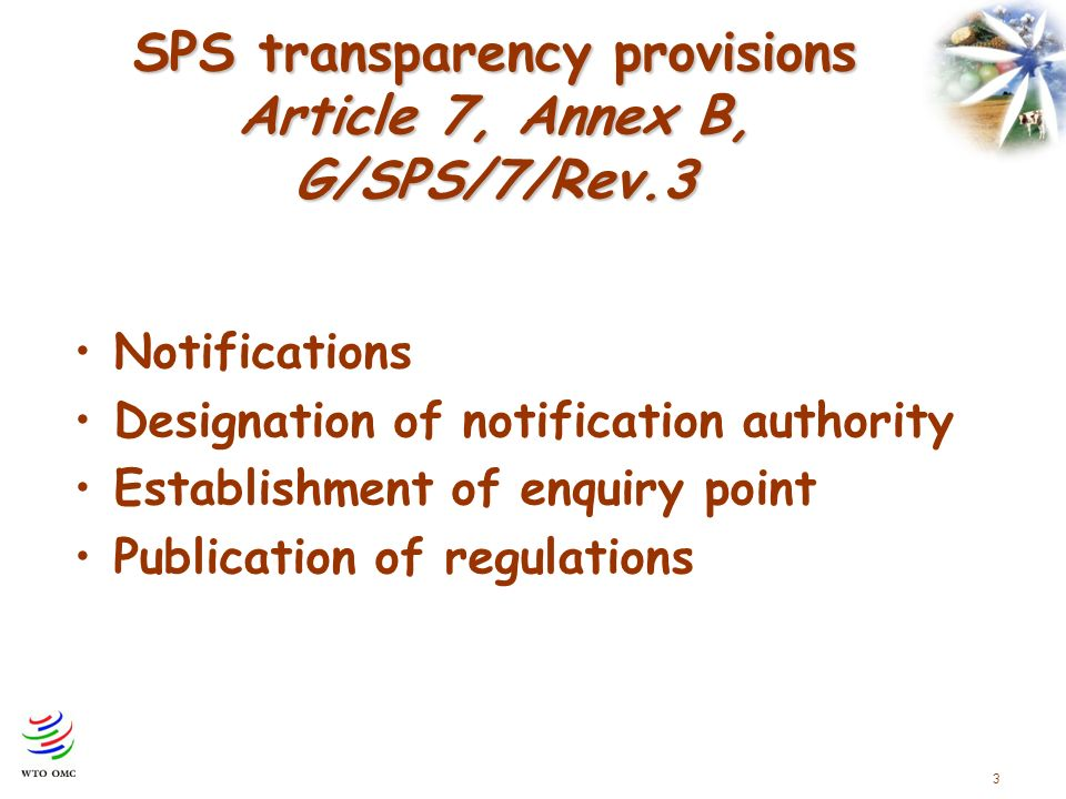 3 SPS transparency provisions Article 7, Annex B, G/SPS/7/Rev.3 Notifications Designation of notification authority Establishment of enquiry point Publication of regulations