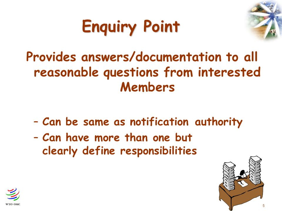 5 Enquiry Point Provides answers/documentation to all reasonable questions from interested Members –Can be same as notification authority –Can have more than one but clearly define responsibilities