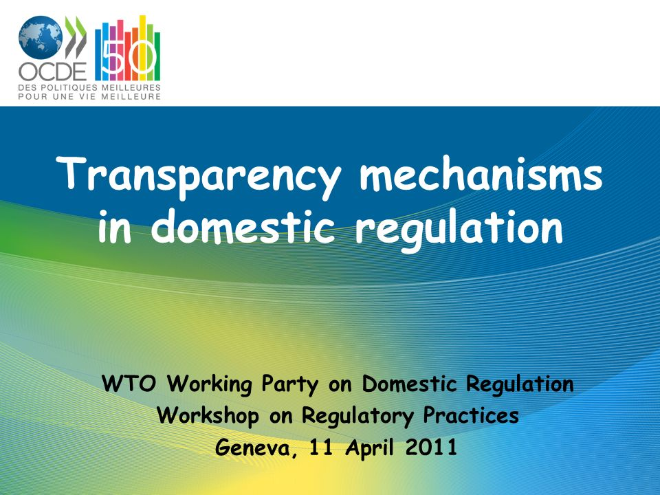 Transparency mechanisms in domestic regulation WTO Working Party on Domestic Regulation Workshop on Regulatory Practices Geneva, 11 April 2011