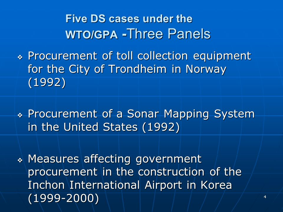 4 Five DS cases under the WTO/GPA -Three Panels Procurement of toll collection equipment for the City of Trondheim in Norway (1992) Procurement of toll collection equipment for the City of Trondheim in Norway (1992) Procurement of a Sonar Mapping System in the United States (1992) Procurement of a Sonar Mapping System in the United States (1992) Measures affecting government procurement in the construction of the Inchon International Airport in Korea (1999-2000) Measures affecting government procurement in the construction of the Inchon International Airport in Korea (1999-2000)