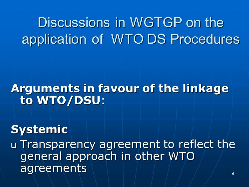 6 Discussions in WGTGP on the application of WTO DS Procedures Arguments in favour of the linkage to WTO/DSU: Systemic Transparency agreement to reflect the general approach in other WTO agreements Transparency agreement to reflect the general approach in other WTO agreements