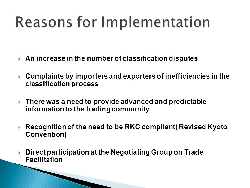 An increase in the number of classification disputes Complaints by importers and exporters of inefficiencies in the classification process There was a need to provide advanced and predictable information to the trading community Recognition of the need to be RKC compliant( Revised Kyoto Convention) Direct participation at the Negotiating Group on Trade Facilitation