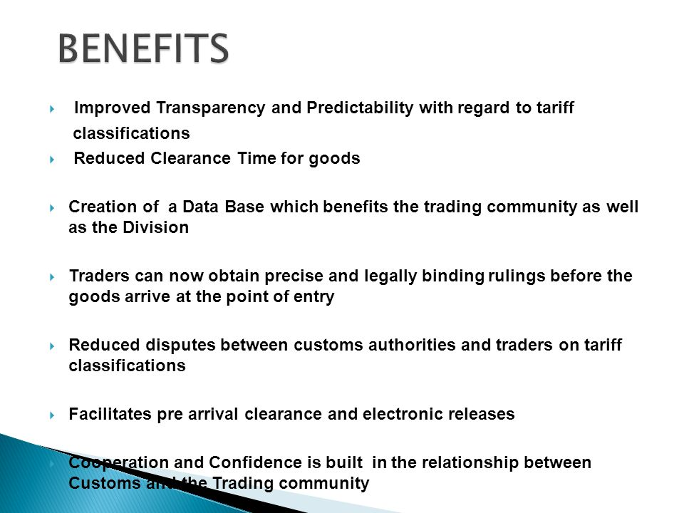 Improved Transparency and Predictability with regard to tariff classifications Reduced Clearance Time for goods Creation of a Data Base which benefits the trading community as well as the Division Traders can now obtain precise and legally binding rulings before the goods arrive at the point of entry Reduced disputes between customs authorities and traders on tariff classifications Facilitates pre arrival clearance and electronic releases Cooperation and Confidence is built in the relationship between Customs and the Trading community