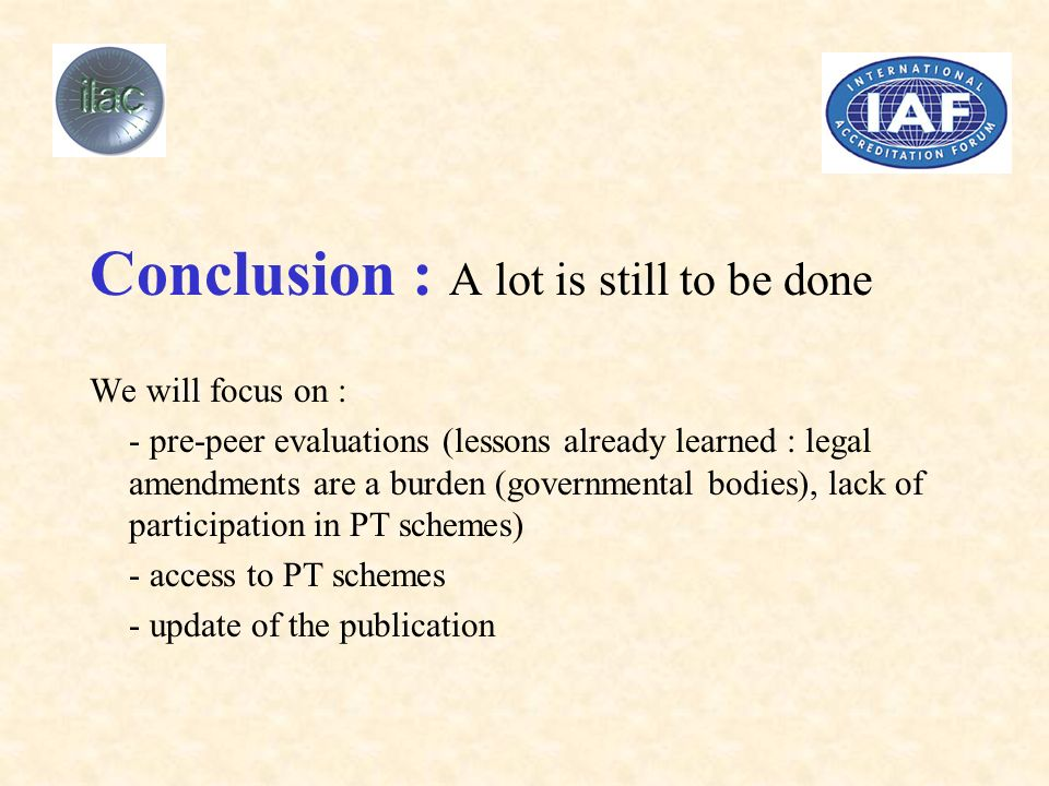 Conclusion : A lot is still to be done We will focus on : - pre-peer evaluations (lessons already learned : legal amendments are a burden (governmental bodies), lack of participation in PT schemes) - access to PT schemes - update of the publication
