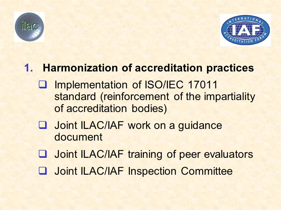 1.Harmonization of accreditation practices Implementation of ISO/IEC 17011 standard (reinforcement of the impartiality of accreditation bodies) Joint ILAC/IAF work on a guidance document Joint ILAC/IAF training of peer evaluators Joint ILAC/IAF Inspection Committee
