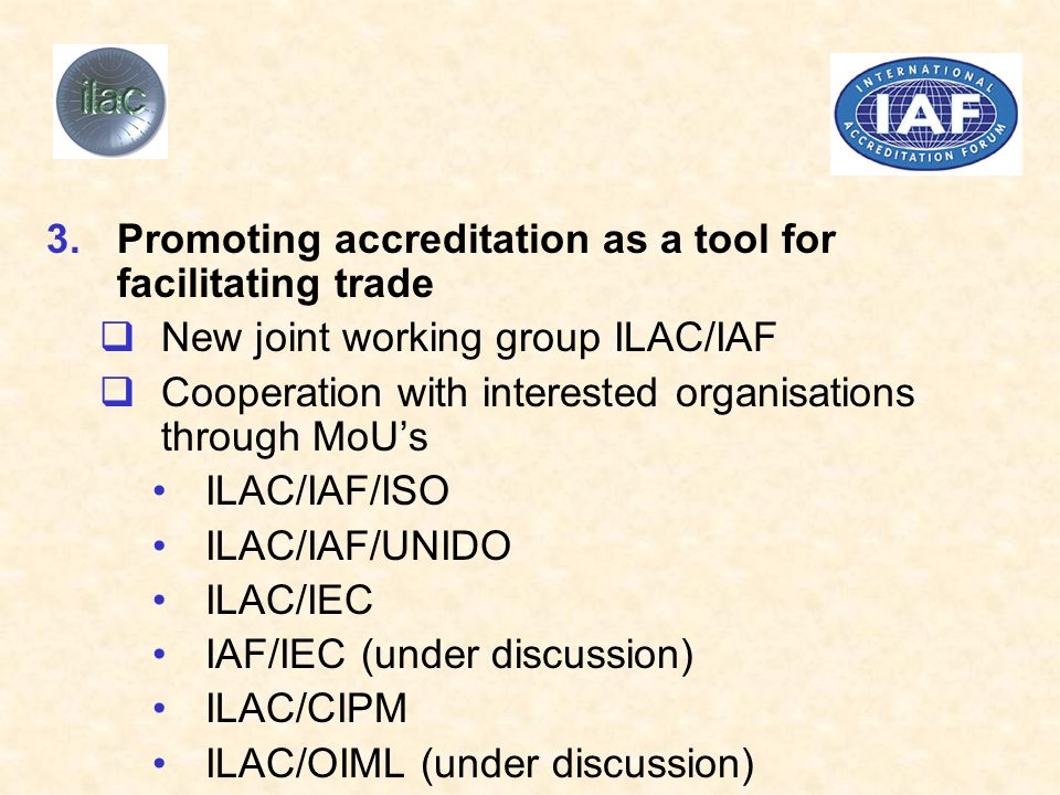 3.Promoting accreditation as a tool for facilitating trade New joint working group ILAC/IAF Cooperation with interested organisations through MoUs ILAC/IAF/ISO ILAC/IAF/UNIDO ILAC/IEC IAF/IEC (under discussion) ILAC/CIPM ILAC/OIML (under discussion)